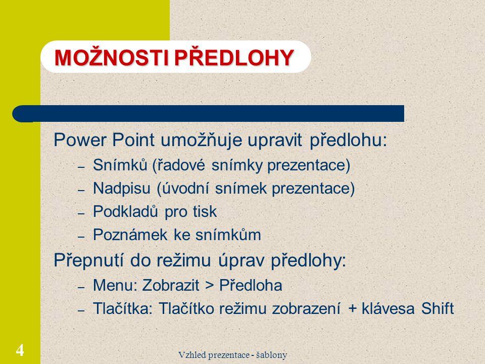 Vzhled prezentace - šablony 4 MOŽNOSTI PŘEDLOHY Power Point umožňuje upravit předlohu: – Snímků (řadové snímky prezentace) – Nadpisu (úvodní snímek pr