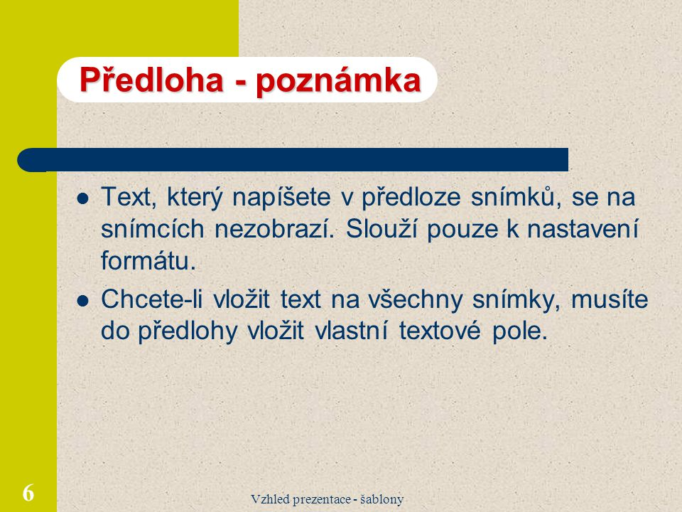 Vzhled prezentace - šablony 6 Předloha - poznámka Text, který napíšete v předloze snímků, se na snímcích nezobrazí. Slouží pouze k nastavení formátu.