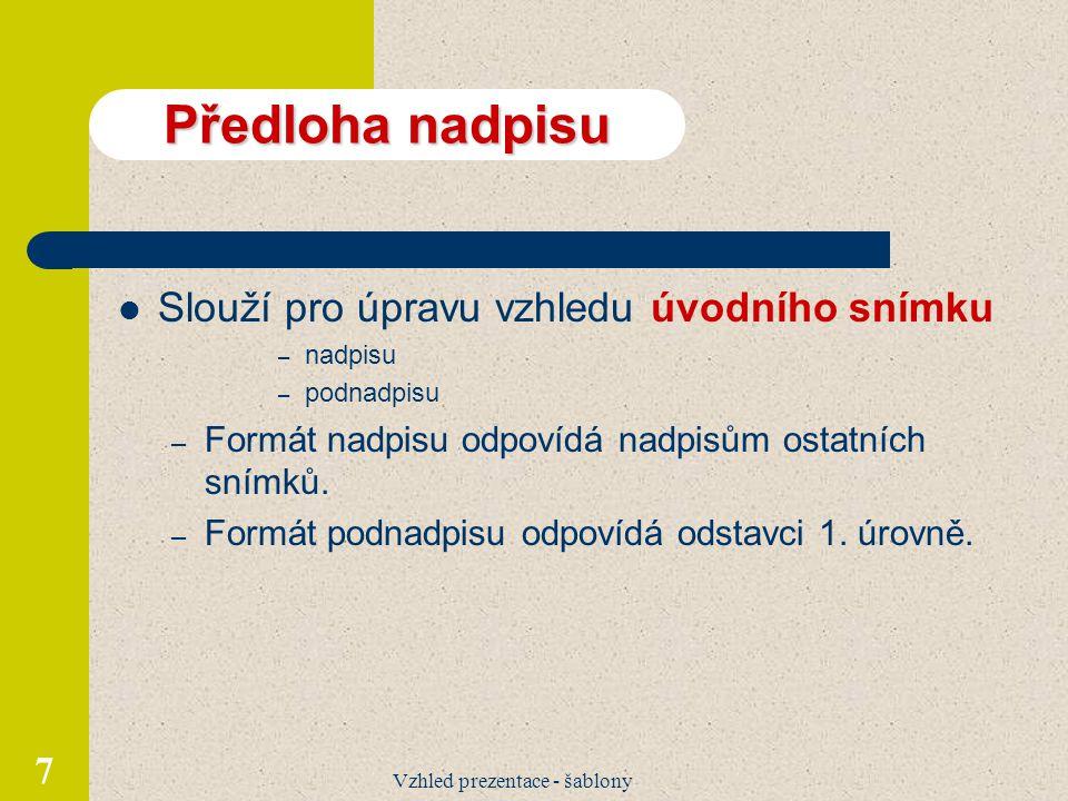 Vzhled prezentace - šablony 7 Předloha nadpisu Slouží pro úpravu vzhledu úvodního snímku – nadpisu – podnadpisu – Formát nadpisu odpovídá nadpisům ostatních snímků.