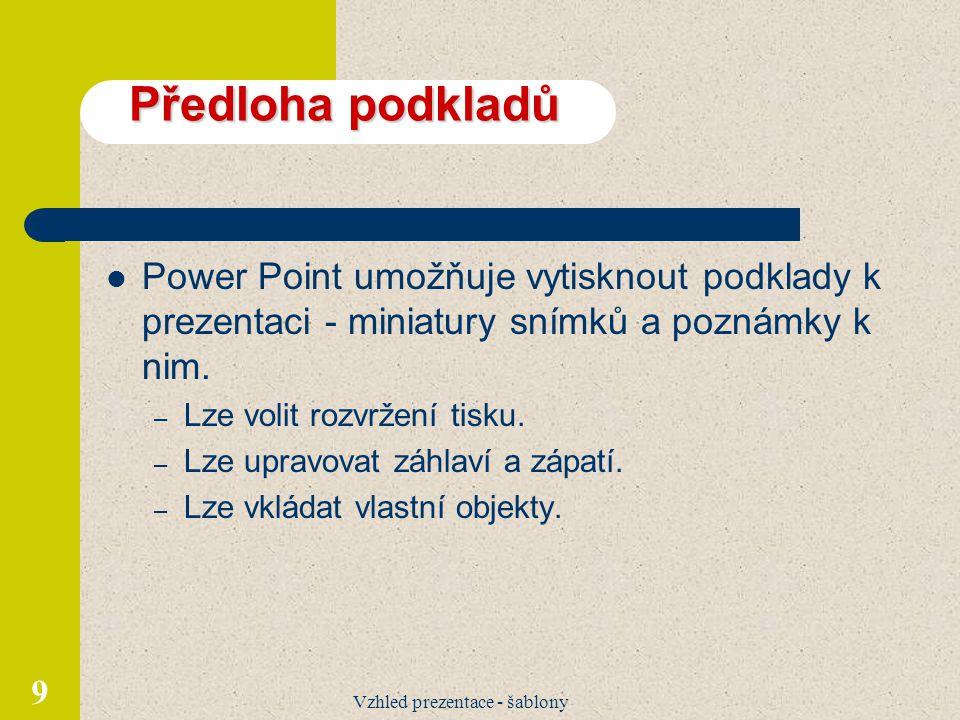 Vzhled prezentace - šablony 9 Předloha podkladů Power Point umožňuje vytisknout podklady k prezentaci - miniatury snímků a poznámky k nim. – Lze volit