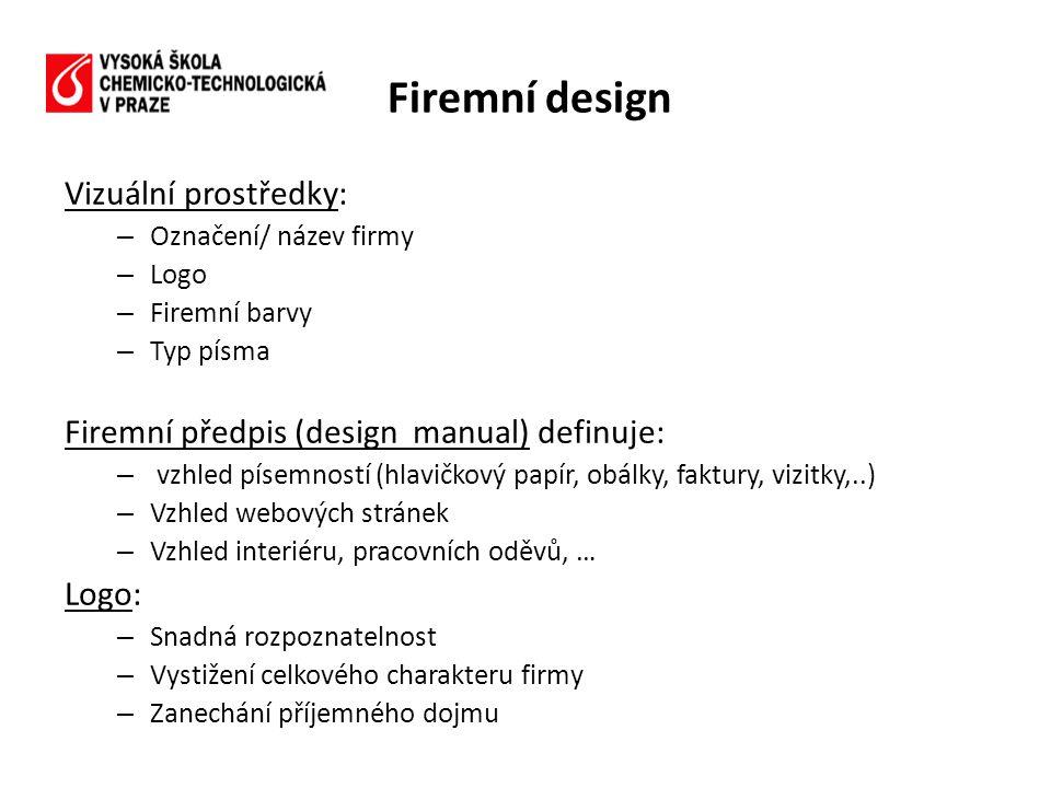 Vizuální prostředky: – Označení/ název firmy – Logo – Firemní barvy – Typ písma Firemní předpis (design manual) definuje: – vzhled písemností (hlavičkový papír, obálky, faktury, vizitky,..) – Vzhled webových stránek – Vzhled interiéru, pracovních oděvů, … Logo: – Snadná rozpoznatelnost – Vystižení celkového charakteru firmy – Zanechání příjemného dojmu Firemní design