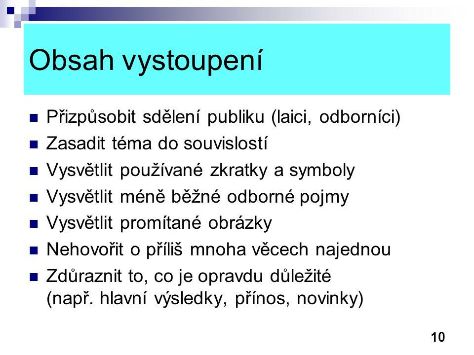 10 Obsah vystoupení Přizpůsobit sdělení publiku (laici, odborníci) Zasadit téma do souvislostí Vysvětlit používané zkratky a symboly Vysvětlit méně bě