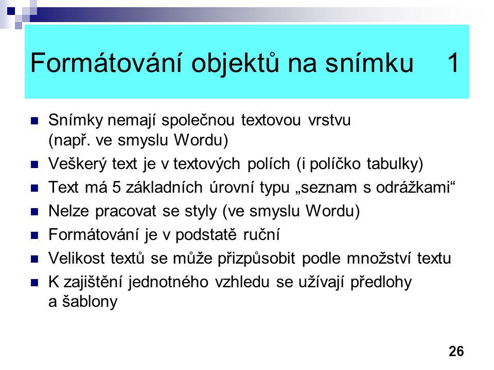 26 Formátování objektů na snímku 1 Snímky nemají společnou textovou vrstvu (např. ve smyslu Wordu) Veškerý text je v textových polích (i políčko tabul