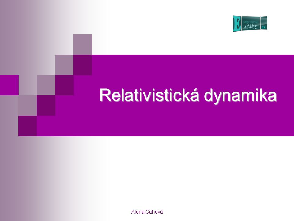 Alena Cahová Relativistická dynamika