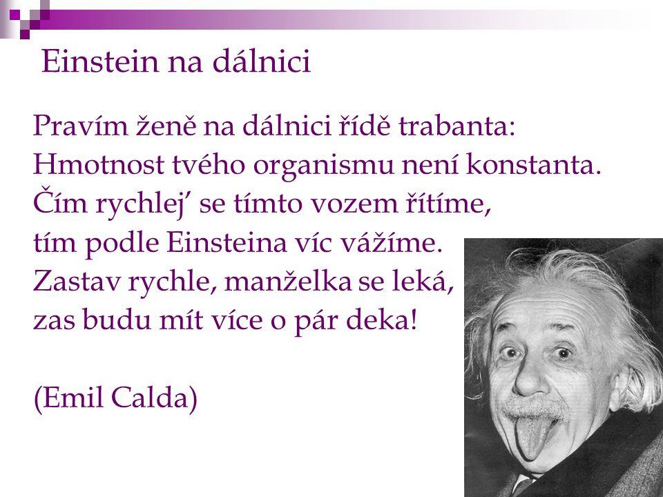 Einstein na dálnici Pravím ženě na dálnici řídě trabanta: Hmotnost tvého organismu není konstanta.
