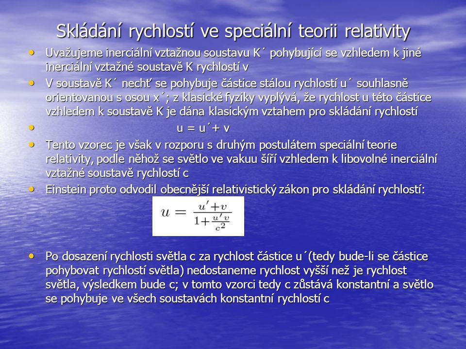 Skládání rychlostí ve speciální teorii relativity Uvažujeme inerciální vztažnou soustavu K´ pohybující se vzhledem k jiné inerciální vztažné soustavě K rychlostí v Uvažujeme inerciální vztažnou soustavu K´ pohybující se vzhledem k jiné inerciální vztažné soustavě K rychlostí v V soustavě K´ nechť se pohybuje částice stálou rychlostí u´ souhlasně orientovanou s osou x´; z klasické fyziky vyplývá, že rychlost u této částice vzhledem k soustavě K je dána klasickým vztahem pro skládání rychlostí V soustavě K´ nechť se pohybuje částice stálou rychlostí u´ souhlasně orientovanou s osou x´; z klasické fyziky vyplývá, že rychlost u této částice vzhledem k soustavě K je dána klasickým vztahem pro skládání rychlostí u = u´+ v u = u´+ v Tento vzorec je však v rozporu s druhým postulátem speciální teorie relativity, podle něhož se světlo ve vakuu šíří vzhledem k libovolné inerciální vztažné soustavě rychlostí c Tento vzorec je však v rozporu s druhým postulátem speciální teorie relativity, podle něhož se světlo ve vakuu šíří vzhledem k libovolné inerciální vztažné soustavě rychlostí c Einstein proto odvodil obecnější relativistický zákon pro skládání rychlostí: Einstein proto odvodil obecnější relativistický zákon pro skládání rychlostí: Po dosazení rychlosti světla c za rychlost částice u´(tedy bude-li se částice pohybovat rychlostí světla) nedostaneme rychlost vyšší než je rychlost světla, výsledkem bude c; v tomto vzorci tedy c zůstává konstantní a světlo se pohybuje ve všech soustavách konstantní rychlostí c Po dosazení rychlosti světla c za rychlost částice u´(tedy bude-li se částice pohybovat rychlostí světla) nedostaneme rychlost vyšší než je rychlost světla, výsledkem bude c; v tomto vzorci tedy c zůstává konstantní a světlo se pohybuje ve všech soustavách konstantní rychlostí c