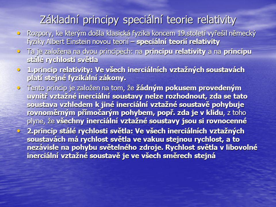 Základní principy speciální teorie relativity Rozpory, ke kterým došla klasická fyzika koncem 19.století vyřešil německý fyziky Albert Einstein novou teorií – speciální teorií relativity Rozpory, ke kterým došla klasická fyzika koncem 19.století vyřešil německý fyziky Albert Einstein novou teorií – speciální teorií relativity Ta je založena na dvou principech: na principu relativity a na principu stálé rychlosti světla Ta je založena na dvou principech: na principu relativity a na principu stálé rychlosti světla 1.princip relativity: Ve všech inerciálních vztažných soustavách platí stejné fyzikální zákony.