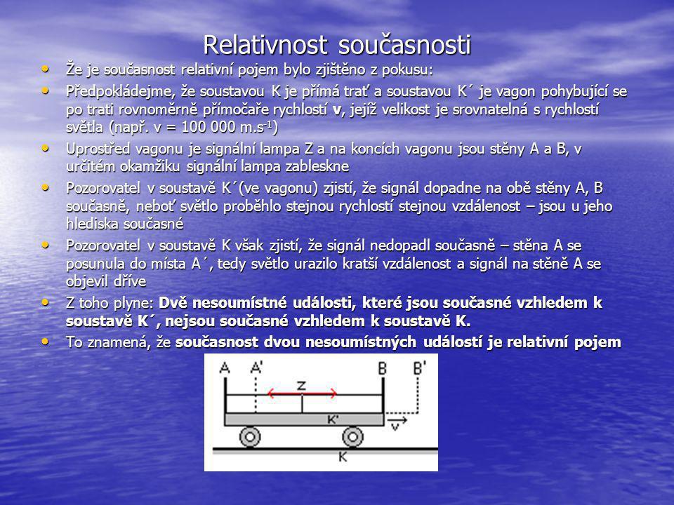 Relativnost současnosti Že je současnost relativní pojem bylo zjištěno z pokusu: Že je současnost relativní pojem bylo zjištěno z pokusu: Předpokládejme, že soustavou K je přímá trať a soustavou K´ je vagon pohybující se po trati rovnoměrně přímočaře rychlostí v, jejíž velikost je srovnatelná s rychlostí světla (např.