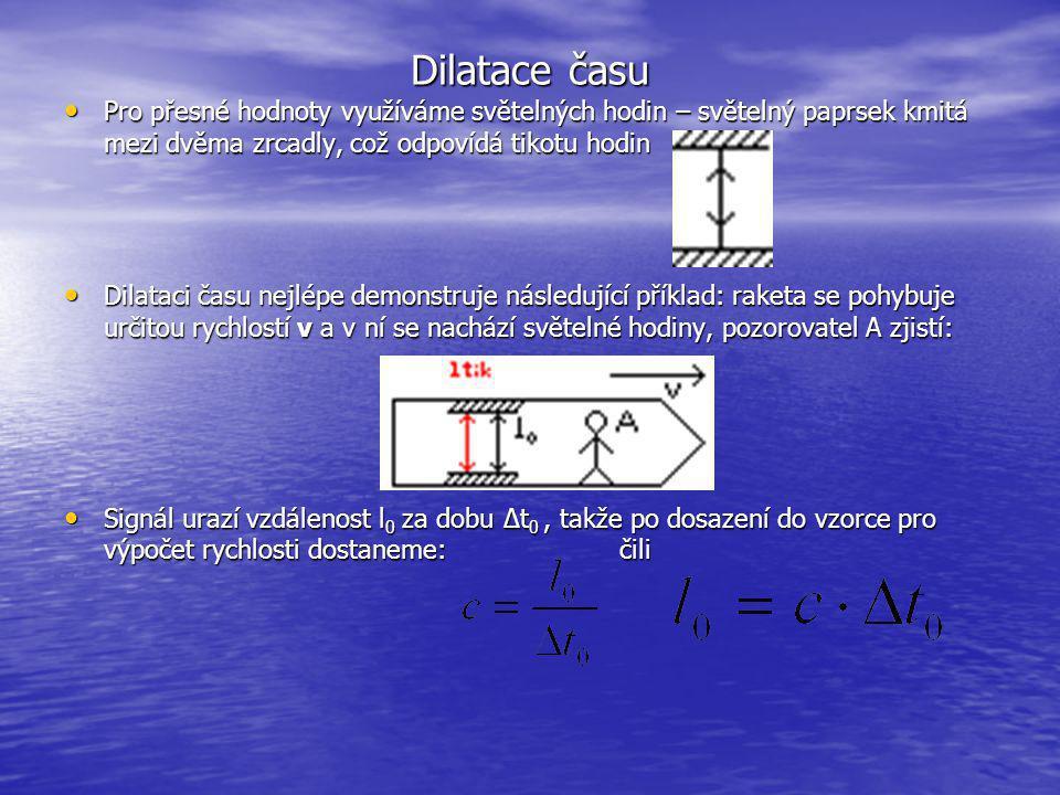 Dilatace času Pro přesné hodnoty využíváme světelných hodin – světelný paprsek kmitá mezi dvěma zrcadly, což odpovídá tikotu hodin Pro přesné hodnoty využíváme světelných hodin – světelný paprsek kmitá mezi dvěma zrcadly, což odpovídá tikotu hodin Dilataci času nejlépe demonstruje následující příklad: raketa se pohybuje určitou rychlostí v a v ní se nachází světelné hodiny, pozorovatel A zjistí: Dilataci času nejlépe demonstruje následující příklad: raketa se pohybuje určitou rychlostí v a v ní se nachází světelné hodiny, pozorovatel A zjistí: Signál urazí vzdálenost l 0 za dobu ∆t 0, takže po dosazení do vzorce pro výpočet rychlosti dostaneme: čili Signál urazí vzdálenost l 0 za dobu ∆t 0, takže po dosazení do vzorce pro výpočet rychlosti dostaneme: čili