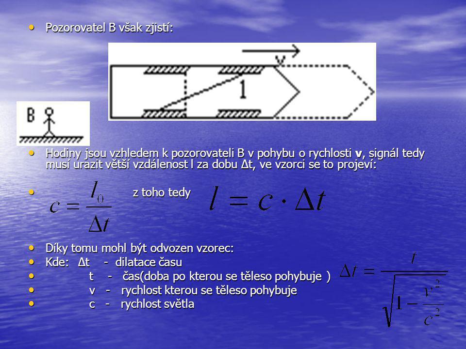 Pozorovatel B však zjistí: Pozorovatel B však zjistí: Hodiny jsou vzhledem k pozorovateli B v pohybu o rychlosti v, signál tedy musí urazit větší vzdálenost l za dobu ∆t, ve vzorci se to projeví: Hodiny jsou vzhledem k pozorovateli B v pohybu o rychlosti v, signál tedy musí urazit větší vzdálenost l za dobu ∆t, ve vzorci se to projeví: z toho tedy z toho tedy Díky tomu mohl být odvozen vzorec: Díky tomu mohl být odvozen vzorec: Kde: Δt - dilatace času Kde: Δt - dilatace času t - čas(doba po kterou se těleso pohybuje ) t - čas(doba po kterou se těleso pohybuje ) v - rychlost kterou se těleso pohybuje v - rychlost kterou se těleso pohybuje c - rychlost světla c - rychlost světla