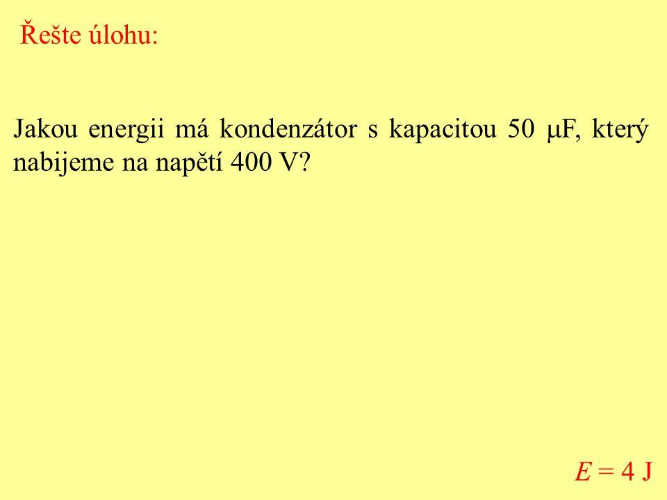 Jakou energii má kondenzátor s kapacitou 50  F, který nabijeme na napětí 400 V? E = 4 J Řešte úlohu: