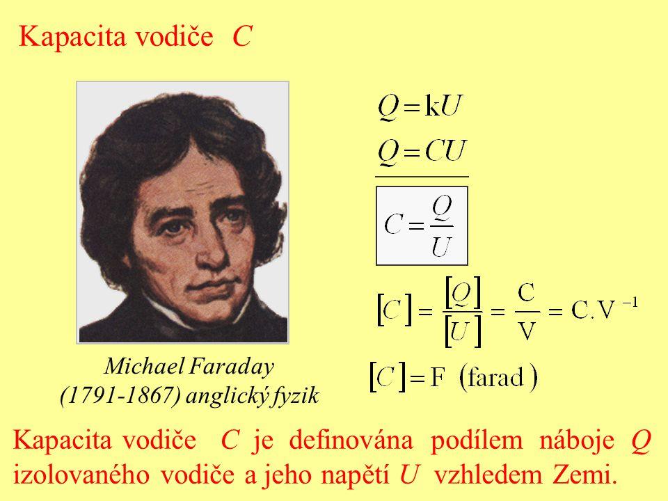 Kapacita vodiče C Michael Faraday (1791-1867) anglický fyzik Kapacita vodiče C je definována podílem náboje Q izolovaného vodiče a jeho napětí U vzhle