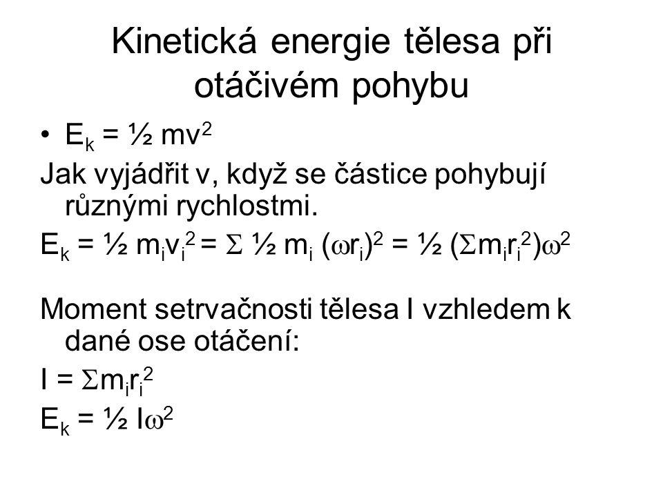 Kinetická energie tělesa při otáčivém pohybu E k = ½ mv 2 Jak vyjádřit v, když se částice pohybují různými rychlostmi. E k = ½ m i v i 2 =  ½ m i ( 