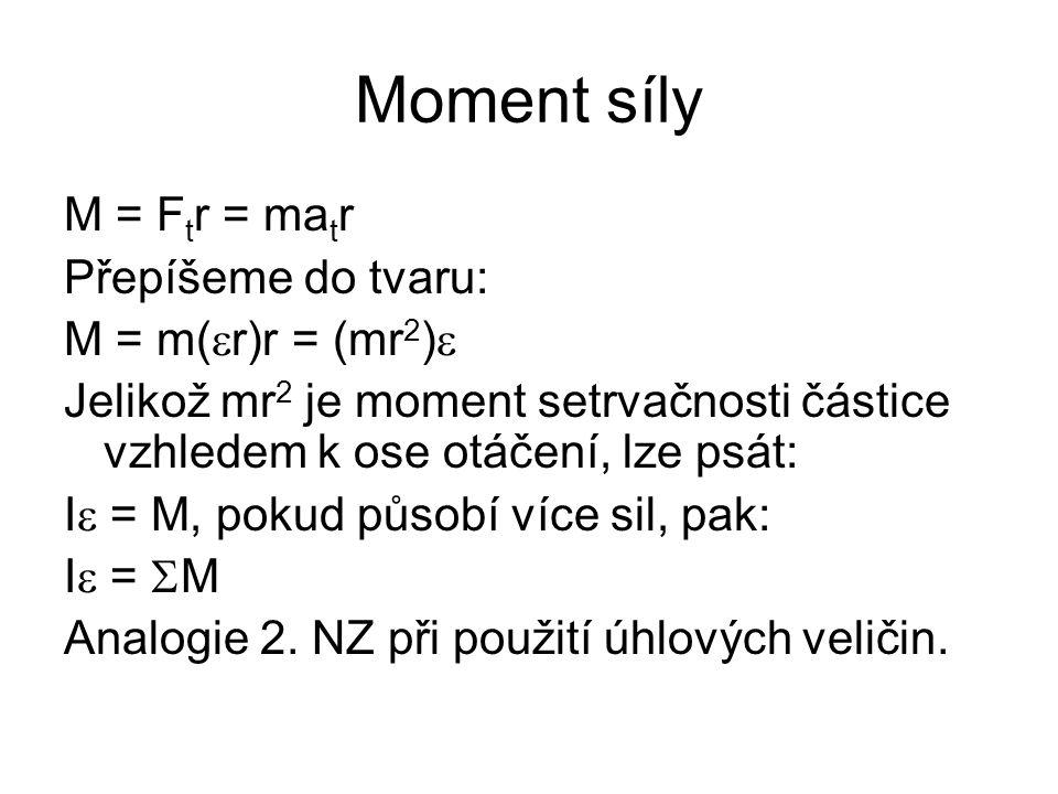 Moment síly M = F t r = ma t r Přepíšeme do tvaru: M = m(  r)r = (mr 2 )  Jelikož mr 2 je moment setrvačnosti částice vzhledem k ose otáčení, lze ps