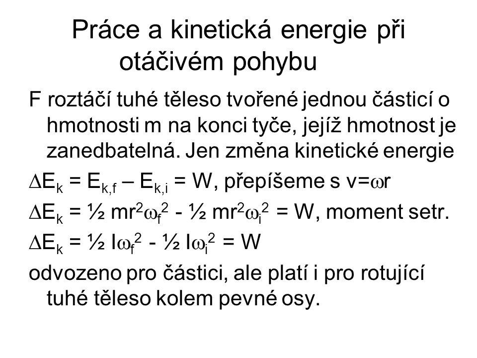 Práce a kinetická energie při otáčivém pohybu F roztáčí tuhé těleso tvořené jednou částicí o hmotnosti m na konci tyče, jejíž hmotnost je zanedbatelná