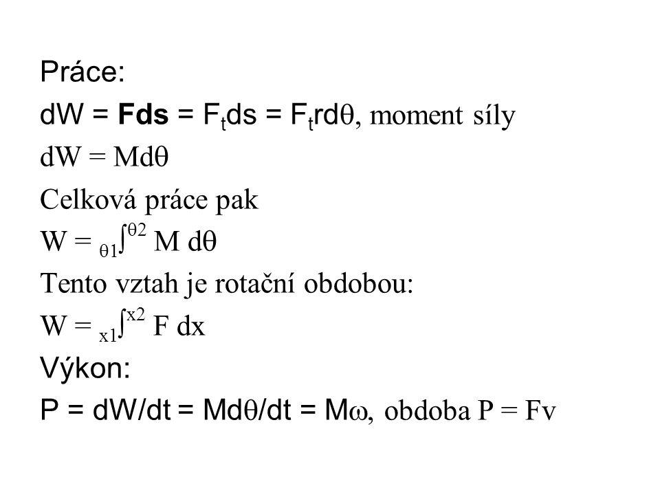 Práce: dW = Fds = F t ds = F t rd , moment síly dW = Md  Celková práce pak W =  ∫  M d  Tento vztah je rotační obdobou: W = x1 ∫ x2 F dx Výkon: