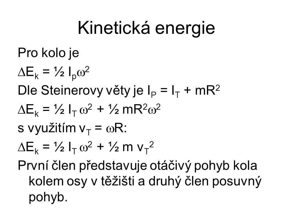 Kinetická energie Pro kolo je  E k = ½ I p  2 Dle Steinerovy věty je I P = I T + mR 2  E k = ½ I T  2 + ½ mR 2  2 s využitím v T =  R:  E k = ½