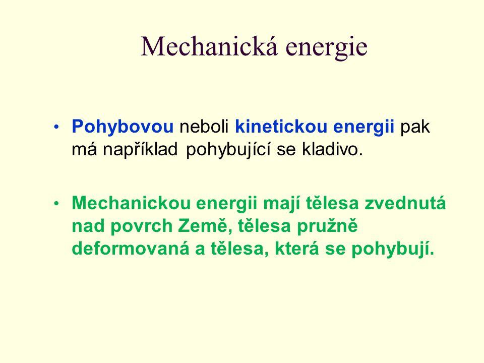 Mechanická energie Pohybovou neboli kinetickou energii pak má například pohybující se kladivo. Mechanickou energii mají tělesa zvednutá nad povrch Zem