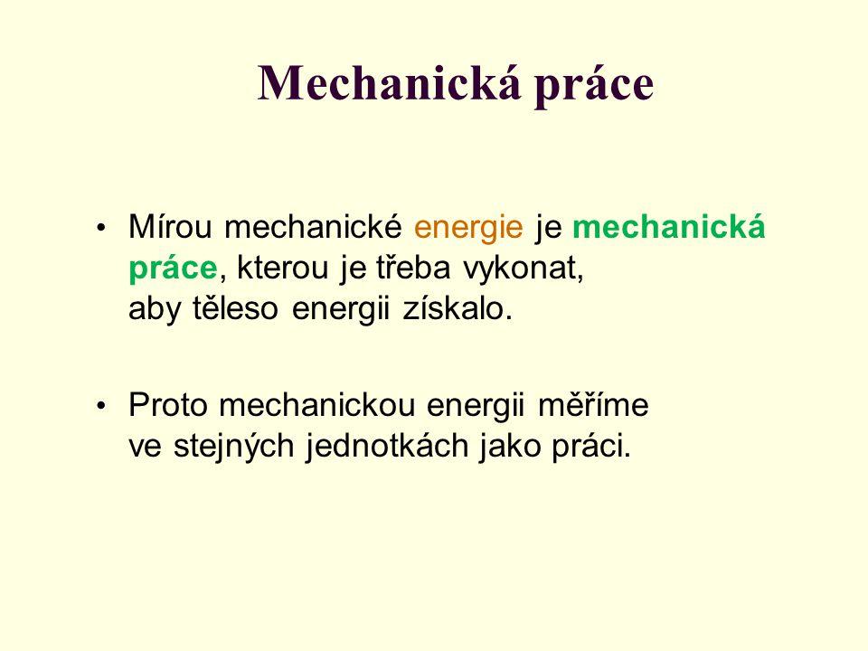 Mechanická práce Mírou mechanické energie je mechanická práce, kterou je třeba vykonat, aby těleso energii získalo. Proto mechanickou energii měříme v
