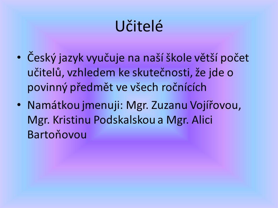 Učitelé Český jazyk vyučuje na naší škole větší počet učitelů, vzhledem ke skutečnosti, že jde o povinný předmět ve všech ročnících Namátkou jmenuji: Mgr.