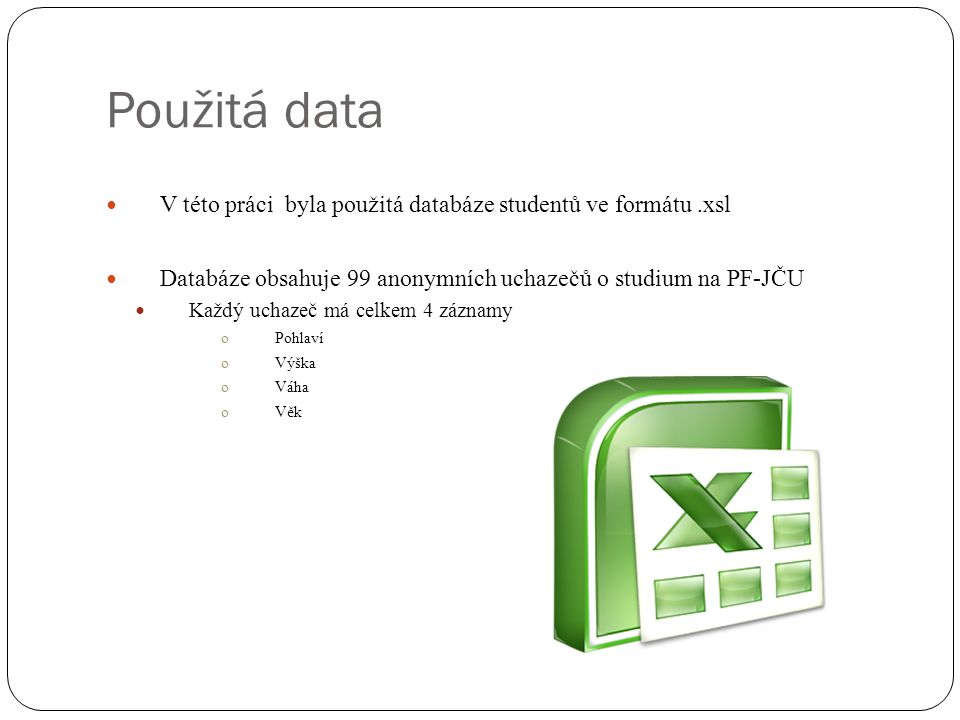 Použitá data V této práci byla použitá databáze studentů ve formátu.xsl Databáze obsahuje 99 anonymních uchazečů o studium na PF-JČU Každý uchazeč má celkem 4 záznamy oPohlaví oVýška oVáha oVěk