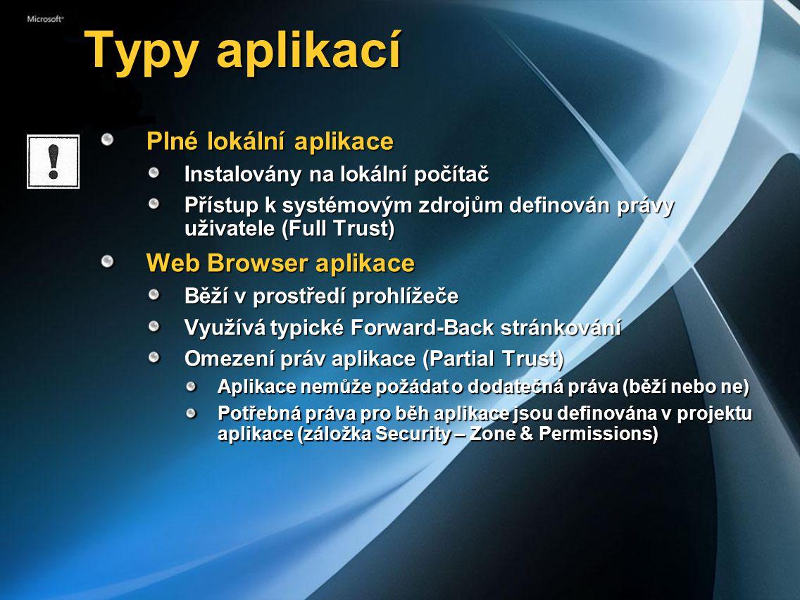 Typy aplikací Typy aplikací Plné lokální aplikace Instalovány na lokální počítač Přístup k systémovým zdrojům definován právy uživatele (Full Trust) Web Browser aplikace Běží v prostředí prohlížeče Využívá typické Forward-Back stránkování Omezení práv aplikace (Partial Trust) Aplikace nemůže požádat o dodatečná práva (běží nebo ne) Potřebná práva pro běh aplikace jsou definována v projektu aplikace (záložka Security – Zone & Permissions)