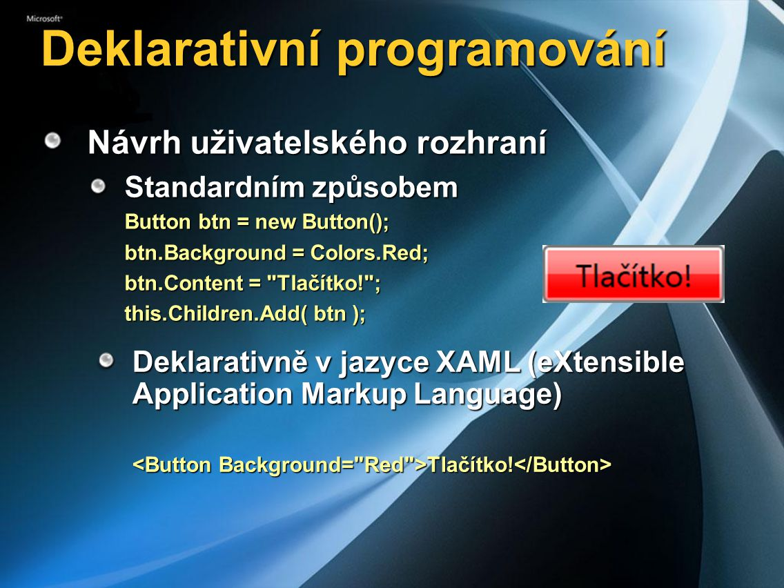 Deklarativní programování Návrh uživatelského rozhraní Standardním způsobem Button btn = new Button(); btn.Background = Colors.Red; btn.Content = Tlačítko! ; this.Children.Add( btn ); Deklarativně v jazyce XAML (eXtensible Application Markup Language) Tlačítko.
