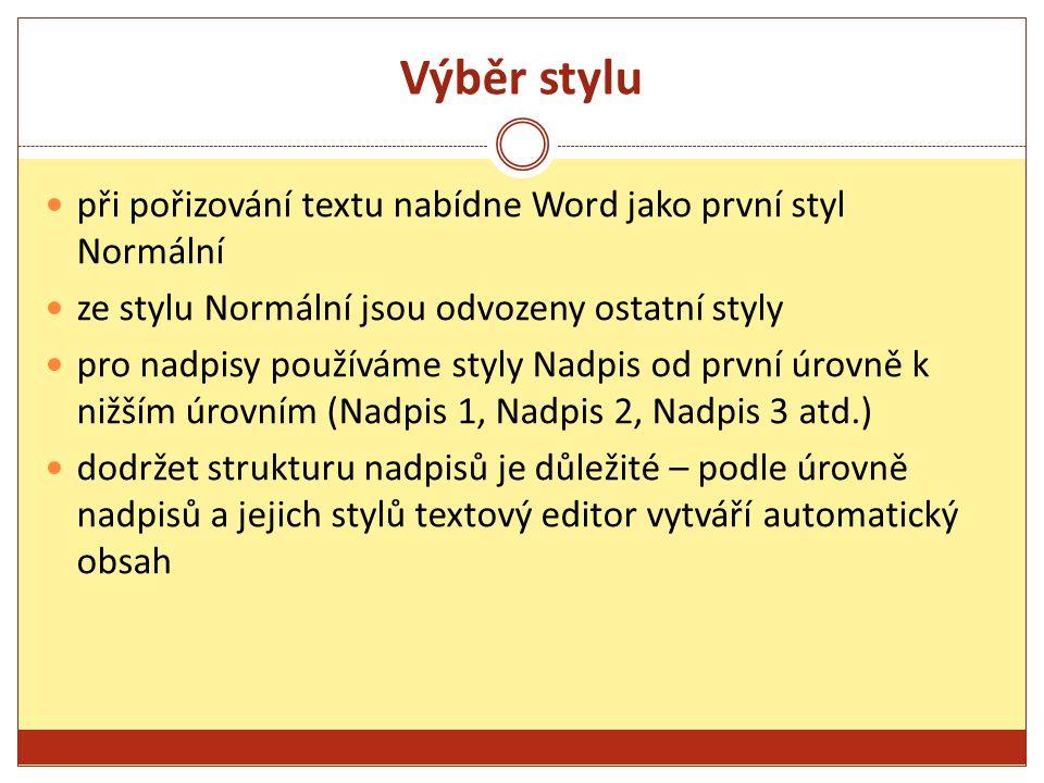 Výběr stylu při pořizování textu nabídne Word jako první styl Normální ze stylu Normální jsou odvozeny ostatní styly pro nadpisy používáme styly Nadpis od první úrovně k nižším úrovním (Nadpis 1, Nadpis 2, Nadpis 3 atd.) dodržet strukturu nadpisů je důležité – podle úrovně nadpisů a jejich stylů textový editor vytváří automatický obsah