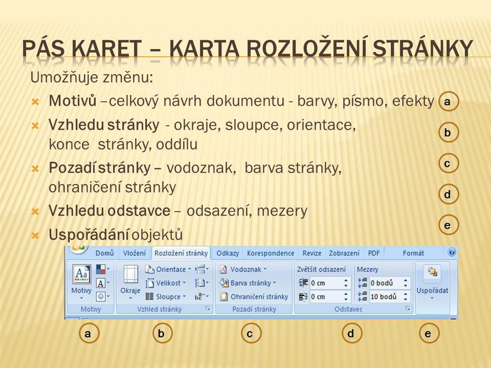 Umožňuje změnu:  Motivů –celkový návrh dokumentu - barvy, písmo, efekty  Vzhledu stránky - okraje, sloupce, orientace, konce stránky, oddílu  Pozadí stránky – vodoznak, barva stránky, ohraničení stránky  Vzhledu odstavce – odsazení, mezery  Uspořádání objektů e b c d a abcde