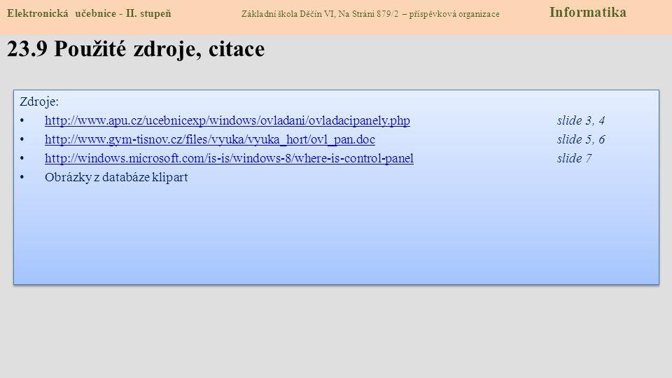 Zdroje: http://www.apu.cz/ucebnicexp/windows/ovladani/ovladacipanely.phpslide 3, 4 http://www.apu.cz/ucebnicexp/windows/ovladani/ovladacipanely.php http://www.gym-tisnov.cz/files/vyuka/vyuka_hort/ovl_pan.docslide 5, 6 http://www.gym-tisnov.cz/files/vyuka/vyuka_hort/ovl_pan.doc http://windows.microsoft.com/is-is/windows-8/where-is-control-panelslide 7 http://windows.microsoft.com/is-is/windows-8/where-is-control-panel Obrázky z databáze klipart Zdroje: http://www.apu.cz/ucebnicexp/windows/ovladani/ovladacipanely.phpslide 3, 4 http://www.apu.cz/ucebnicexp/windows/ovladani/ovladacipanely.php http://www.gym-tisnov.cz/files/vyuka/vyuka_hort/ovl_pan.docslide 5, 6 http://www.gym-tisnov.cz/files/vyuka/vyuka_hort/ovl_pan.doc http://windows.microsoft.com/is-is/windows-8/where-is-control-panelslide 7 http://windows.microsoft.com/is-is/windows-8/where-is-control-panel Obrázky z databáze klipart 23.9 Použité zdroje, citace Elektronická učebnice - II.