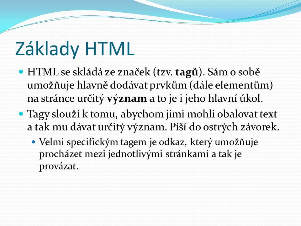 Základy HTML HTML se skládá ze značek (tzv. tagů). Sám o sobě umožňuje hlavně dodávat prvkům (dále elementům) na stránce určitý význam a to je i jeho
