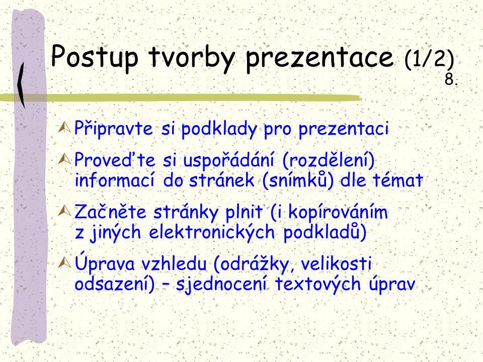 Postup tvorby prezentace (1/2) ÙPřipravte si podklady pro prezentaci ÙProveďte si uspořádání (rozdělení) informací do stránek (snímků) dle témat ÙZačněte stránky plnit (i kopírováním z jiných elektronických podkladů) ÙÚprava vzhledu (odrážky, velikosti odsazení) – sjednocení textových úprav 8.