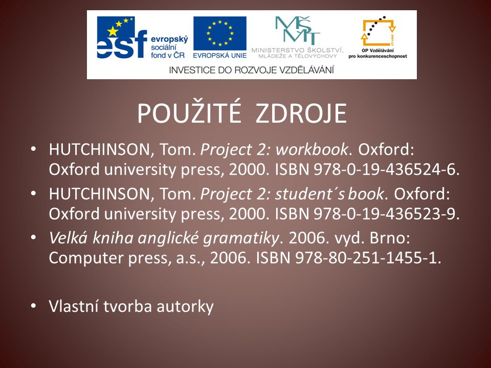 POUŽITÉ ZDROJE HUTCHINSON, Tom. Project 2: workbook. Oxford: Oxford university press, 2000. ISBN 978-0-19-436524-6. HUTCHINSON, Tom. Project 2: studen