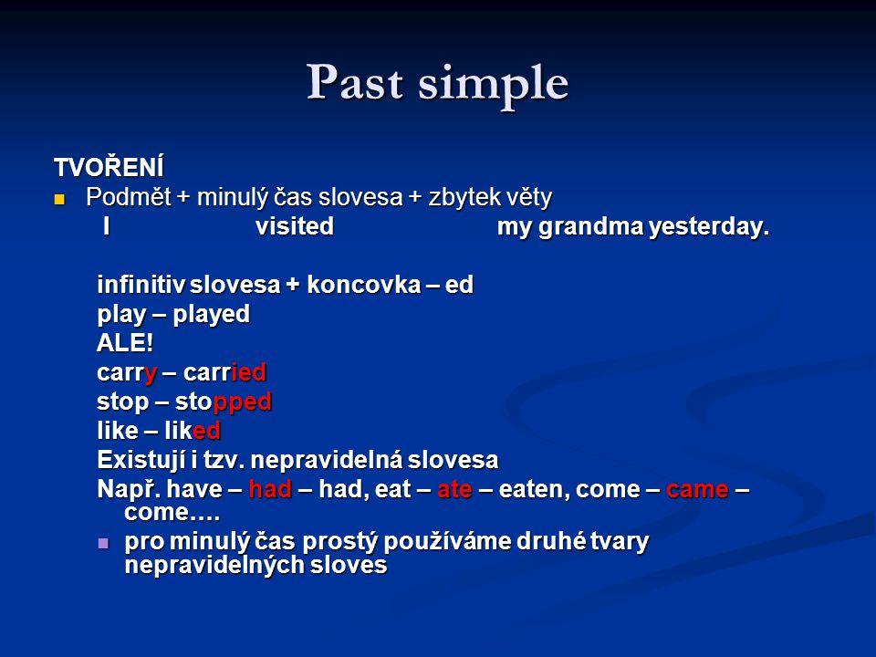 Past simple TVOŘENÍ Podmět + minulý čas slovesa + zbytek věty Podmět + minulý čas slovesa + zbytek věty I visited my grandma yesterday. I visited my g