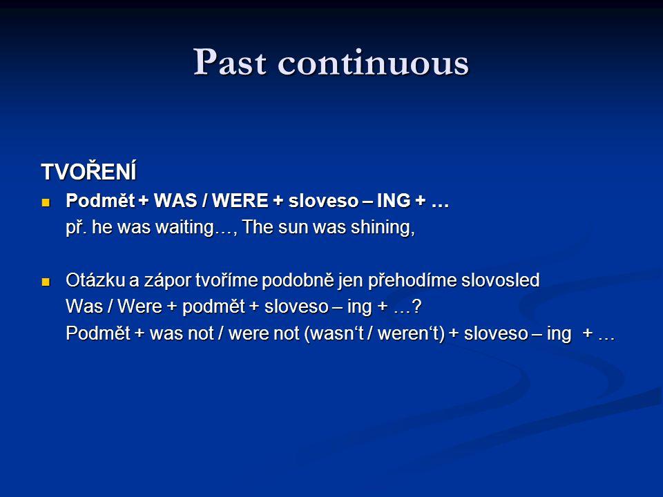 Past continuous TVOŘENÍ Podmět + WAS / WERE + sloveso – ING + … Podmět + WAS / WERE + sloveso – ING + … př. he was waiting…, The sun was shining, Otáz