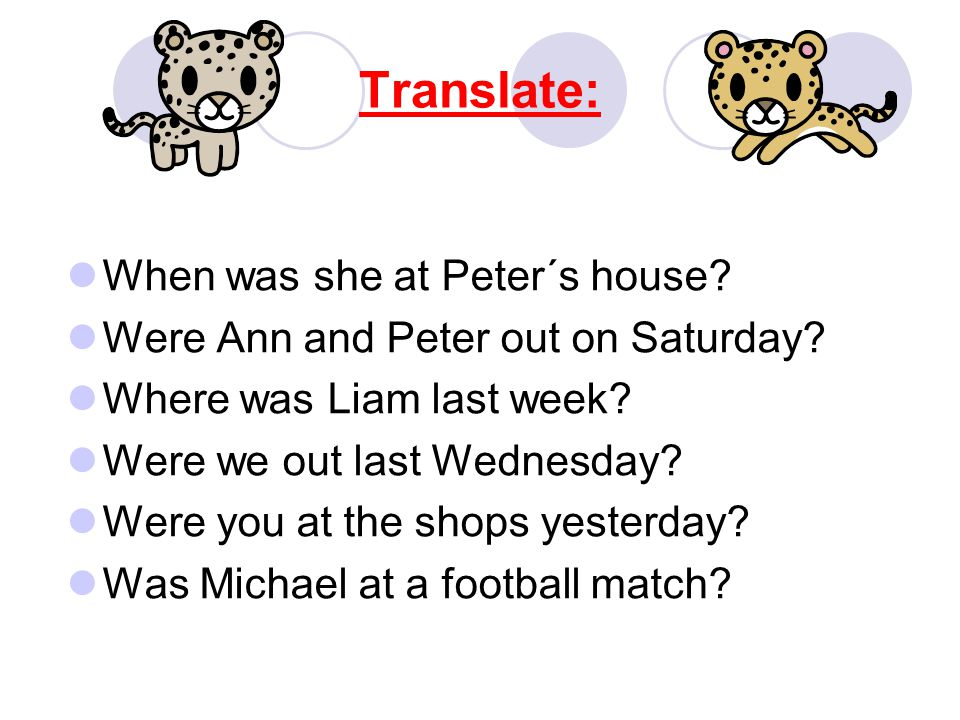 Translate: When was she at Peter´s house. Were Ann and Peter out on Saturday.