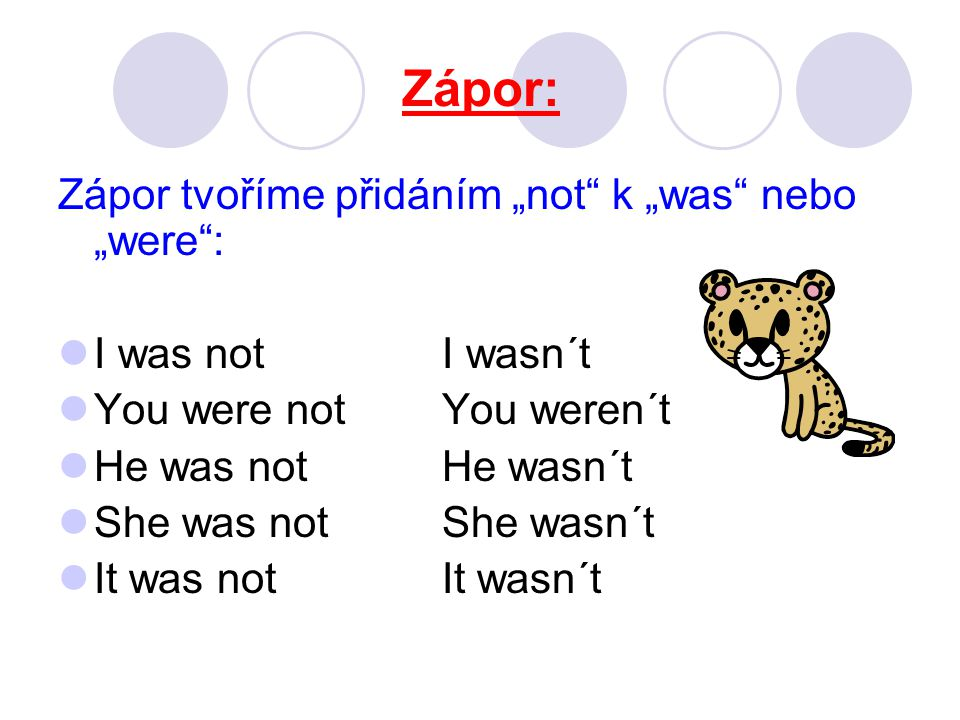 "Zápor: Zápor tvoříme přidáním ""not k ""was nebo ""were : I was not I wasn´t You were notYou weren´t He was notHe wasn´t She was notShe wasn´t It was notIt wasn´t"