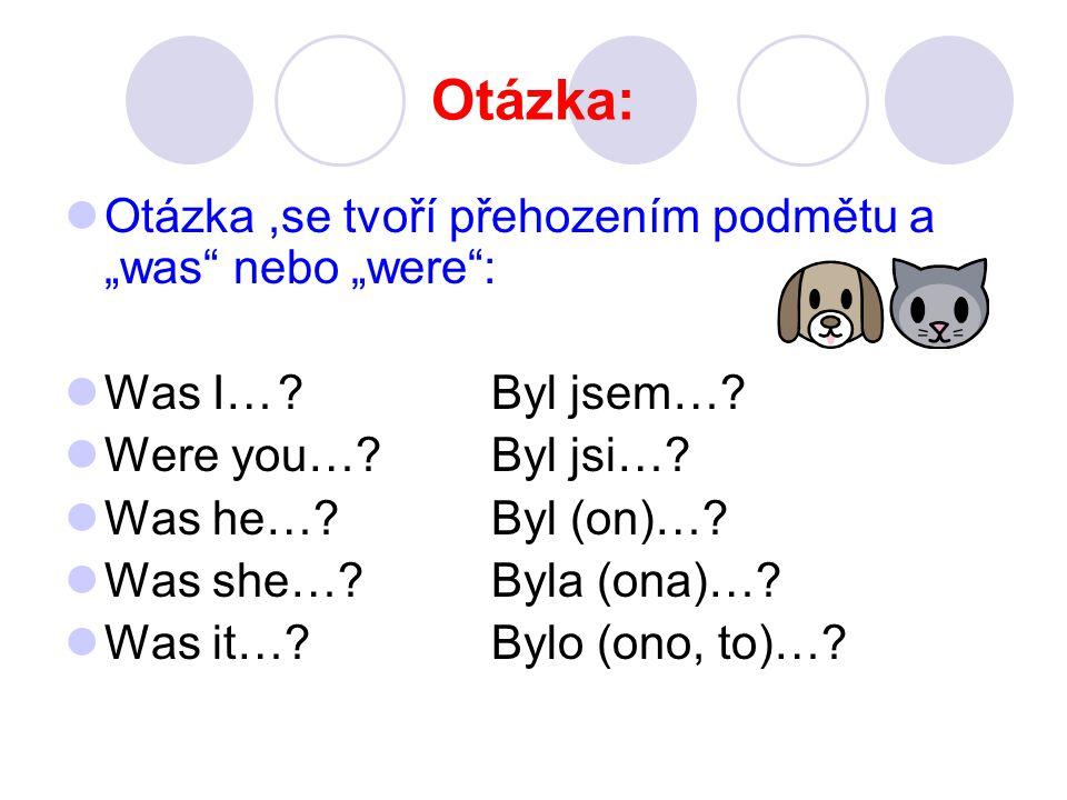"""Otázka: Otázka,se tvoří přehozením podmětu a """"was nebo """"were : Was I… Byl jsem…."""
