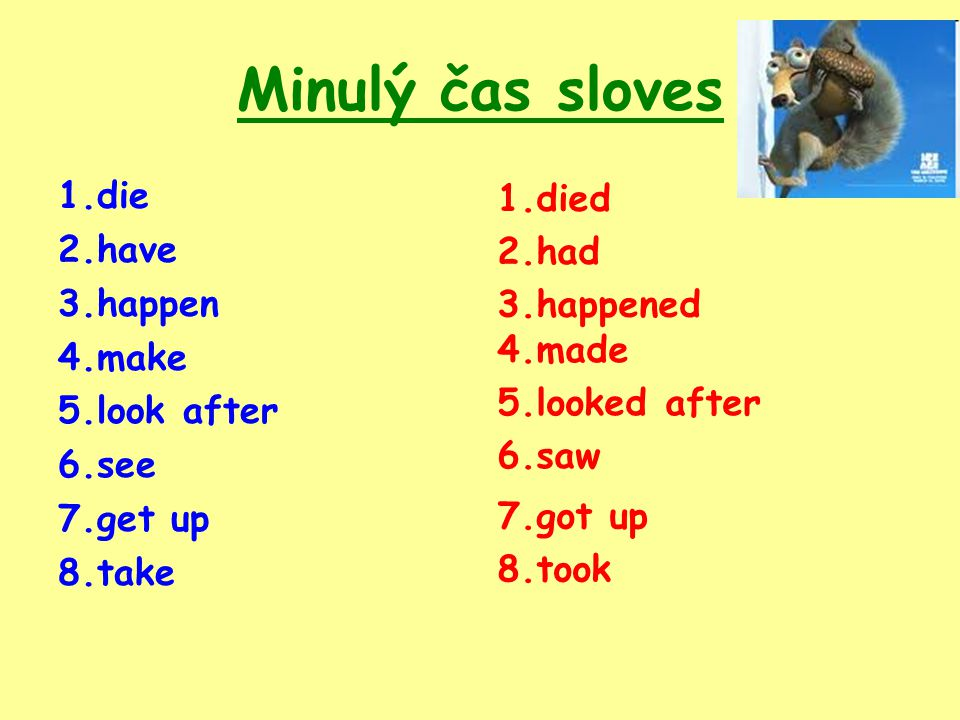 Minulý čas sloves 1.die 2.have 3.happen 4.make 5.look after 6.see 7.get up 8.take 1.died 2.had 8.took 4.made 5.looked after 6.saw 7.got up 3.happened