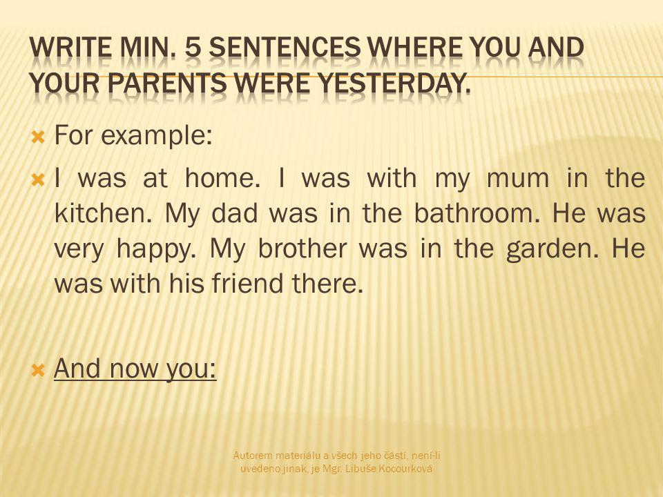  For example:  I was at home. I was with my mum in the kitchen.