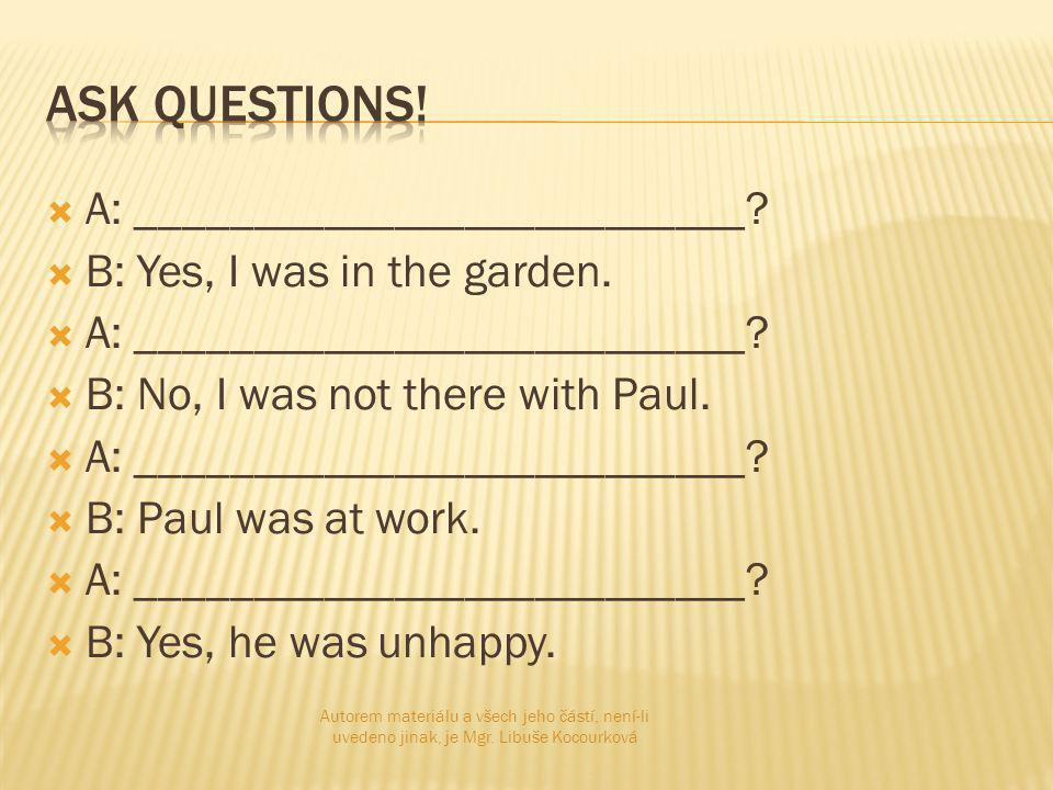  A: __________________________.  B: Yes, I was in the garden.