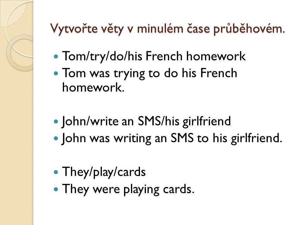 Vytvořte věty v minulém čase průběhovém. Tom/try/do/his French homework Tom was trying to do his French homework. John/write an SMS/his girlfriend Joh
