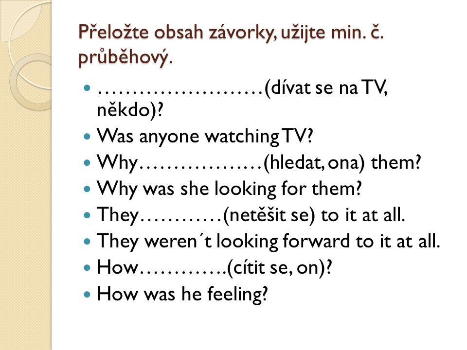Přeložte obsah závorky, užijte min. č. průběhový. ……………………(dívat se na TV, někdo)? Was anyone watching TV? Why………………(hledat, ona) them? Why was she lo