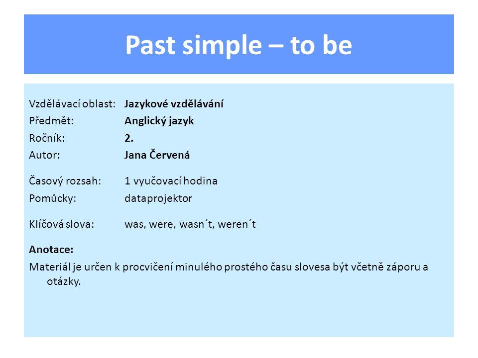 Past simple – to be Vzdělávací oblast:Jazykové vzdělávání Předmět:Anglický jazyk Ročník:2. Autor:Jana Červená Časový rozsah:1 vyučovací hodina Pomůcky