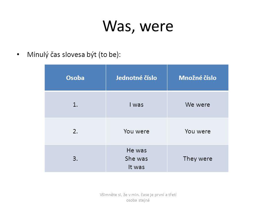 Was, were Minulý čas slovesa být (to be): Všimněte si, že v min. čase je první a třetí osoba stejná OsobaJednotné čísloMnožné číslo 1.I wasWe were 2.Y
