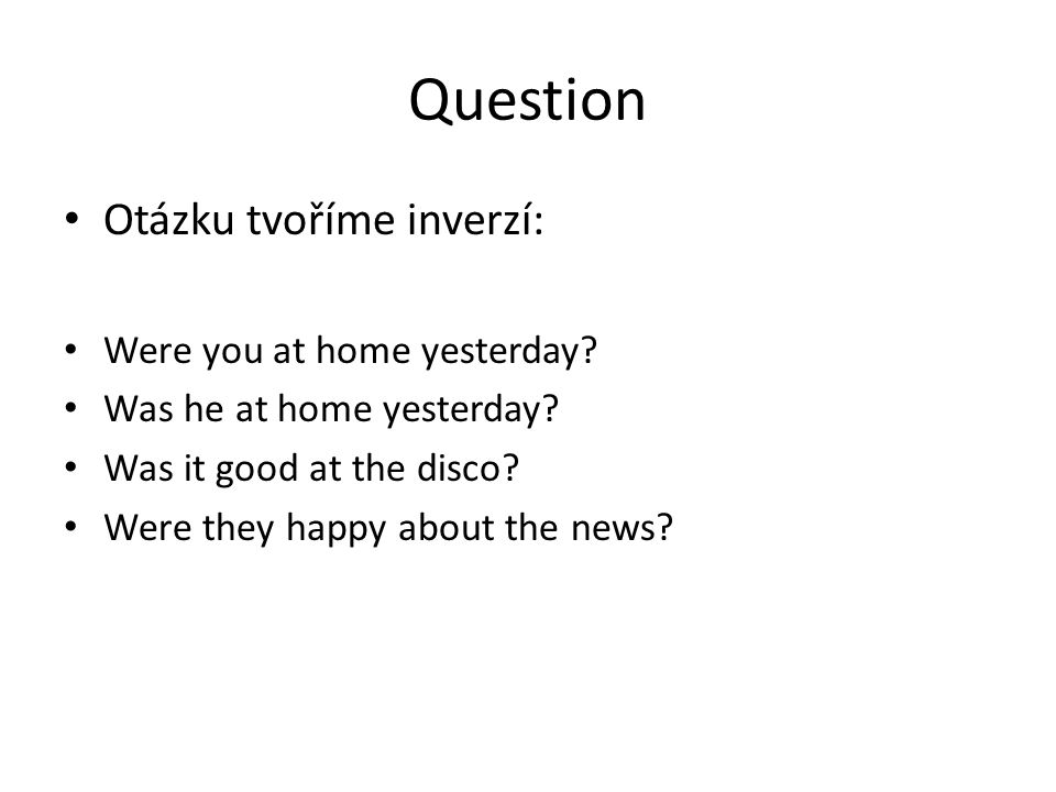 Question Otázku tvoříme inverzí: Were you at home yesterday.