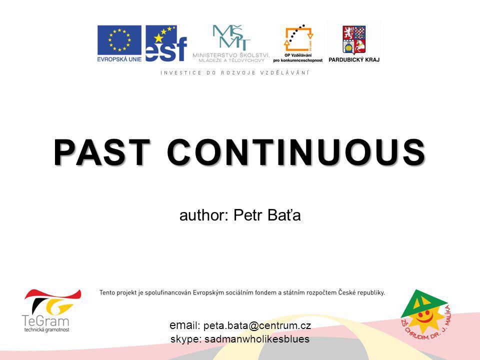 ema il: peta.bata@centrum.cz skype: sadmanwholikesblues PAST CONTINUOUS author: Petr Baťa
