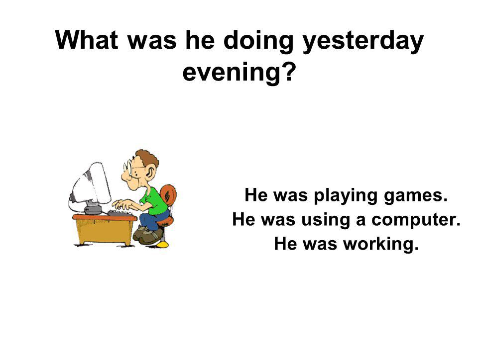 What was he doing yesterday evening? He was playing games. He was using a computer. He was working.
