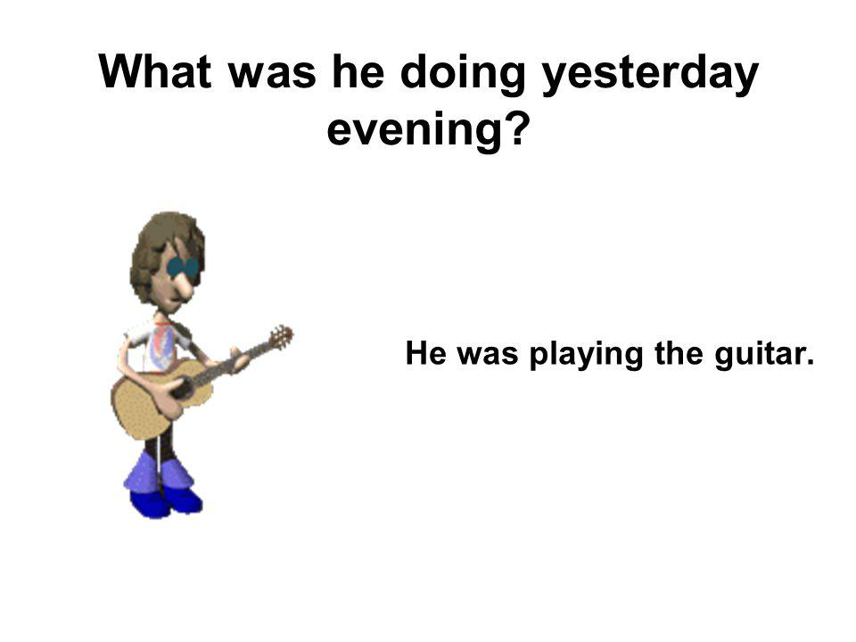 What was he doing yesterday evening? He was playing the guitar.