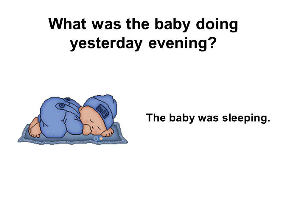 What was the baby doing yesterday evening? The baby was sleeping.